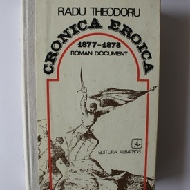Radu Theodoru - Cronica Eroica 1877-1878 (roman document) (editie hardcover)