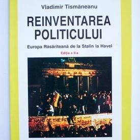 Vladimir Tismaneanu - Reinventarea politicului. Europa Rasariteana de la Stalin la Havel