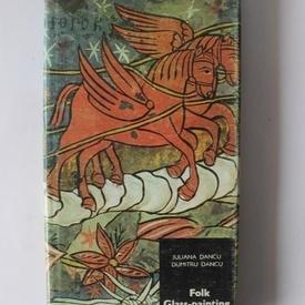 Juliana Dancu, Dumitru Dancu - Folk Glass-painting in Romania (editie hardcover in limba engleza)