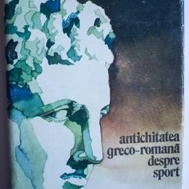 Colectiv autori - Antichitatea greco-romana despre sport (editie hardcover)