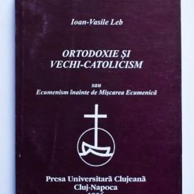 Ioan-Vasile Leb - Ortodoxie si vechi-catolicism sau Ecumenism inainte de Miscarea Ecumenica
