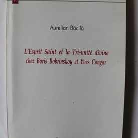 Aurelian Bacila - L`Esprit Saint et la Tri-unite divine chez Boris Bobrinskoy et Yves Congar (editie in limba franceza)