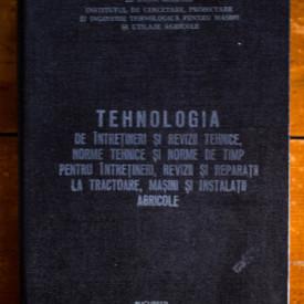 Colectiv autori - Tehnologia de intretineri si revizii tehnice, norme tehnice si norme de timp pentru intretineri, revizii si reparatii la tractoare, masini si instalatii agricole (editie hardcover)