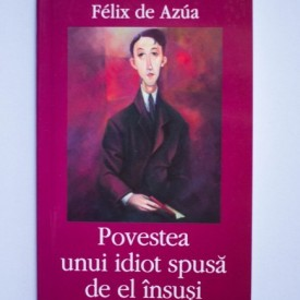 Felix de Azua - Povestea unui idiot spusa de el insusi