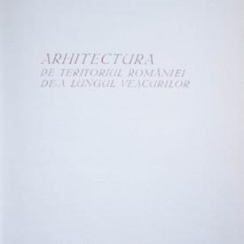 Grigore Ionescu - Arhitectura pe teritoriul Romaniei de-a lungul veacurilor (editie hardcover)