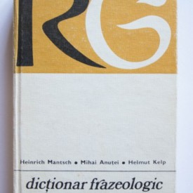 Heinrich Mantsch, Mihai Anutei, Helmut Kelp - Dictionar frazeologic roman-german (editie hardcover)