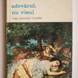 Marie Luise Kaschnitz - Adevarul, nu visul. Viata pictorului Courbet
