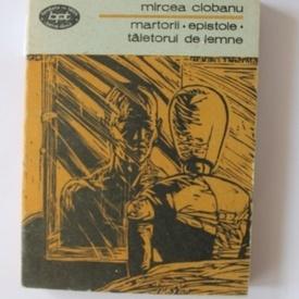Mircea Ciobanu - Martorii. Epistole. Taietorul de lemne