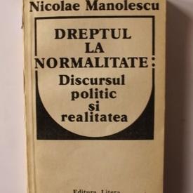 Nicolae Manolescu - Dreptul la normalitate: Discursul politic si realitatea