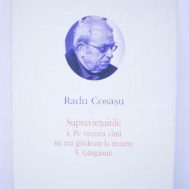 Radu Cosasu - Opere VI (Supravietuirile 4. Pe vremea cand nu ma gandeam la moarte. 5. Gargaunii) (editie hardcover)
