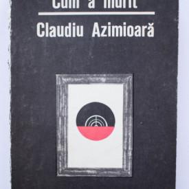 Theodor Constantin - Cum a murit Claudiu Azimioara