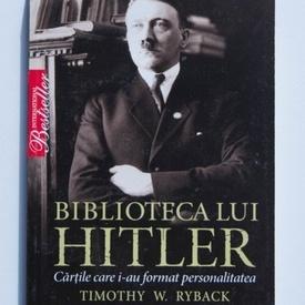 Timothy W. Ryback - Biblioteca lui Hitler. Cartile care i-au format personalitatea