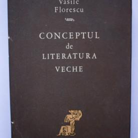 Vasile Florescu - Conceptul de literatura veche (editie hardcover)