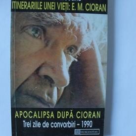 Gabriel Liiceanu - Itinerariile unei vieti: E. M. Cioran urmat de Apocalipsa dupa Cioran. Trei zile de convorbiri - 1990