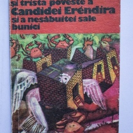 Gabriel Garcia Marquez - Fantastica si trista poveste a Candidei Erendira si a nesabuitei sale bunici