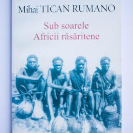 Mihai Tican Rumano - Sub soarele Africii rasaritene