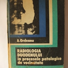 A. Ordeanu - Radiologia duodenului in procesele patologice de vecinatate (editie hardcover)