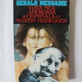Gerald Messadie - Viata mea amoroasa si criminala cu Martin Heidegger