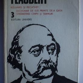 Gustave Flaubert - Opere 3 (Bouvard si Pecuchet. Dictionar de idei primite de-a gata. Strabatand campii si tarmuri) (editie hardcover)