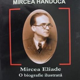 Mircea Handoca - Mircea Eliade. O biografie ilustrata