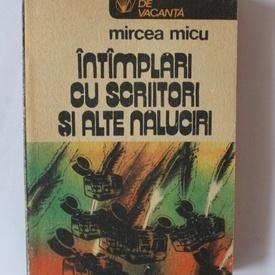 Mircea Micu - Intamplari cu scriitori si alte naluciri