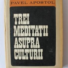 Pavel Apostol - Trei meditatii asupra culturii (cu autograf)
