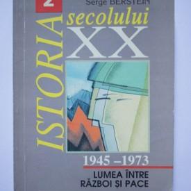 Pierre Milza, Serge Berstein - Istoria secolului XX. Vol. II (Lumea intre razboi si pace 1945-1973)