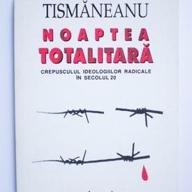 Vladimir Tismaneanu - Noaptea totalitara. Crepusculul ideologiilor radicale in secolul 20