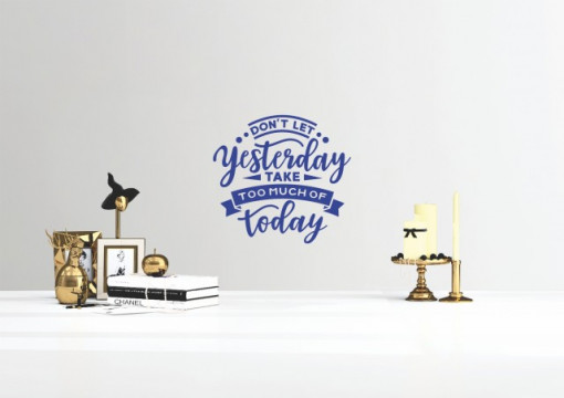 Dont let yesterday take too much of today