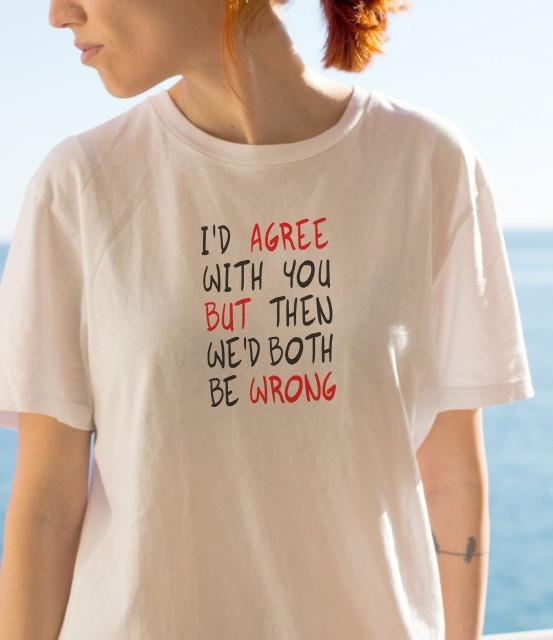 Imprimeu tricou I WOULD AGREE WITH YOU