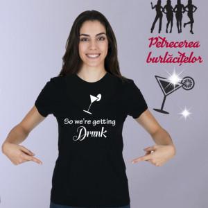 Imprimeu tricou SO WE ARE GETTING DRUNK!