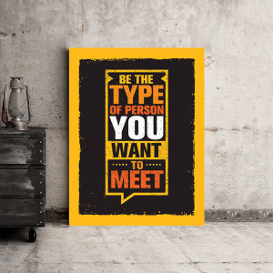 Tablou motivational - Be the type of person you want to meet