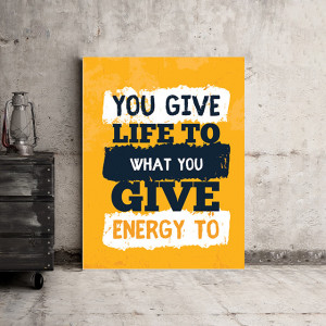 Tablou motivational - You give life to what you give energy to