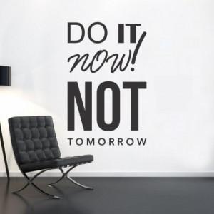 Do it now not tomorrow