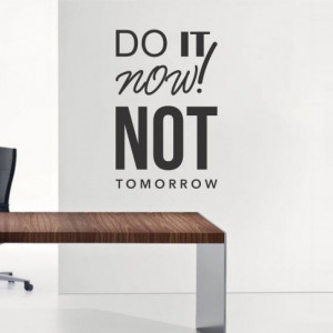 Do it now not tomorrow