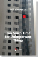 Too Much Time for Unimportant Things - Mihajlo Pantić