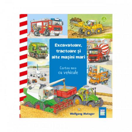 Excavatoare, tractoare si masini mari - carte integral cartonata, format mare, pentru 2-4 ani
