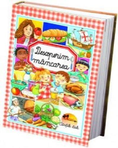 Descoperim mancarea - Enciclopedie captivanta despre mancare si alimentatie sanatoasa - coperta