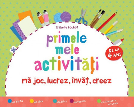 Primele mele activitati. Ma joc, lucrez, invat, creez - activitati practice simple pentru copii de la 4 ani