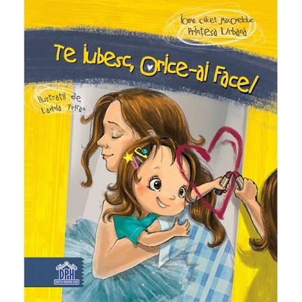 Te iubesc, orice-ai face! - prima carte pentru copii si parinti a Printesei Urbane