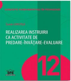Concepte fundamentale in pedagogie. Vol. 12 - Realizarea instruirii ca activitate de predare-invatare-evaluare