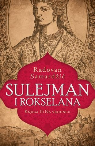 Sulejman i Rokselana - Knjiga II: Na vrhuncu - Radovan Samardžić