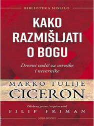 Kako razmišljati o bogu: Drevni vodič za vernike i nevernike - Marko Tulije Ciceron