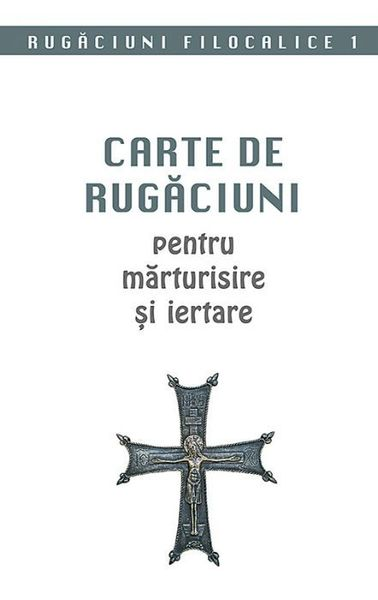 Carte de rugaciuni pentru marturisire si iertare. Rugaciuni filocalice 1