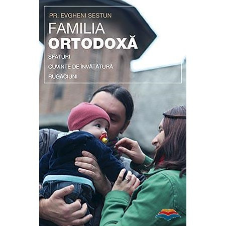 Familia ortodoxa. Sfaturi, cuvinte de invatatura, rugaciuni