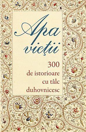 Apa vietii - 300 de istorioare cu talc duhovnicesc