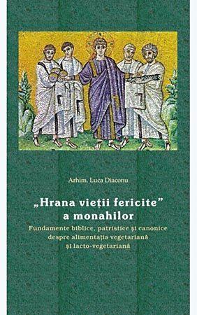 Hrana vietii fericite a monahilor - Fundamente biblice, patristice si canonice despre alimentatia vegetariana si lacto-vegetariana