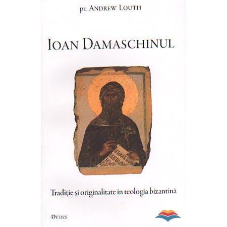 Ioan Damaschinul. Traditie si originalitate in teologia bizantina
