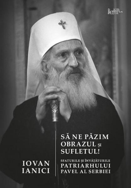 Sa ne pazim obrazul si sufletul! Sfaturile si invataturile Patriarhului Pavel al Serbiei