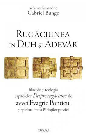 Rugaciunea in Duh si Adevar- filozofia si teologia capitolelor Despre rugaciune ale avvei Evagrie Ponticul ai spiritualitatea Parintilor pustiei